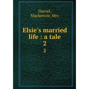 Elsies married life  a tale. 2 Mackenzie, Mrs Daniel Books