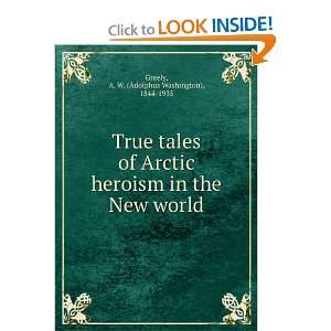 True tales of Arctic heroism in the New world A. W
