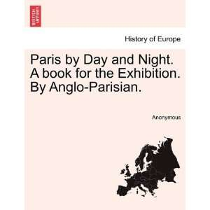 Paris by Day and Night. A book for the Exhibition. By Anglo Parisian