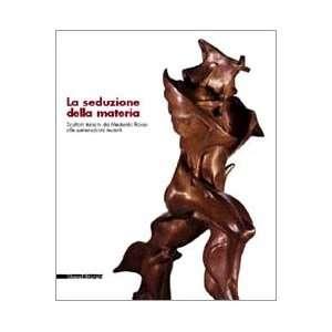 La Seduzione Della Materia: Scultori Italiani Da Medardo